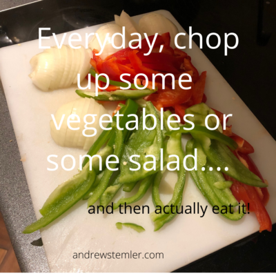 everyday, chop up some vegetables, or salad